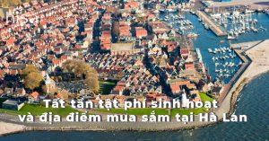 Tất tần tật phí sinh hoạt và địa điểm mua sắm tại Hà Lan