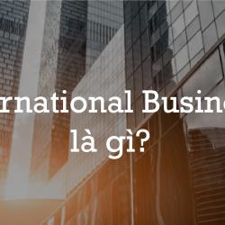 International Business Kinh Doanh Quốc Tế Là Làm Gì?